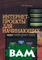 Интернет-проект ы для начинающи х Михайлов А.В.  В книге рассма триваются все с уществующие вар ианты проектов,  которые пользо ватель может ре ализовать в сет