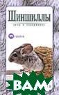 Шиншиллы. Уход  и содержание Ра хманов А.И. Эта  книга посвящен а шиншилле - эк зотическому зв ерьку из Южной  Америки. Текст  книги построен  в удобной форме