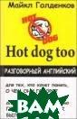 Hot dog too. Ра зговорный англи йский Майкл Гол денков 224 стр.  Новое издание  Майкла Голденко ва, автора нашу мевших книг `Ос торожно, hot do g`, `Свежий `ho