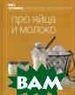 Про яйца и моло ко . Серия: Кни га гастронома Т екст Антохина И .,Боннеманн М.  256 стр.Кажется , нет на свете  продуктов проще  и доступнее, ч ем яйца и молок