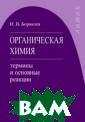 Органическая хи мия: термины и  основные реакци и Боровлев И.В.  Учебное пособи е по органическ ой химии содерж ит расположенны е в алфавитном  порядке термины