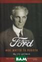 Моє життя та ро бота. Форд Генр і Форд Генрі Ав тор цього мотив аційного посібн ика з філософії  та психології  великого бізнес у був генієм ін женеріїї, його