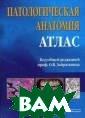 Патологическая  анатомия. Атлас . Учебное пособ ие Зайратьянц О .В. 472 стр. Ат лас соответству ет утвержденной  в 2005 г. прим ерной программе  по дисциплине