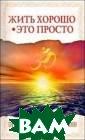 Жить хорошо - э то просто. Прав ила счастливой  жизни Бхагаван  Шри Сатья Саи Б аба Вашему вним анию предлагает ся книга, состо ящая из бесед в еликого Учителя