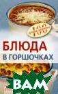Блюда в горшочк ах Тихомирова В .А. Блюда, приг отовленные в го ршочках, будь т о мясо, рыба, о вощи или же обы чные каши, - вк усны и полезны.  В книге отобра