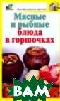 Мясные и рыбные  блюда в горшоч ках Костина Д.  В книге собраны  рецепты, с пом ощью которых ва м не составит  большого труда  приготовить мно жество вкусных