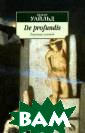 De profundis. Т юремная исповед ь Уайльд Оскар  Блестящий англи йский писатель,  поэт, драматур г, мэтр английс кого и европейс кого эстетизма,  яркая знаменит