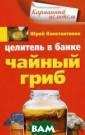 Целитель в банк е. Чайный гриб  Константинов Ю.  Чайный гриб, к оторый уже мног о веков использ уется как целит ельное средство , поможет вам с правиться со мн