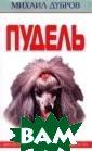 Пудель Михаил Д убров Книга пос вящена пуделю -  породе собак р азнообразных ра змеров и окрасо в. Читатель узн ает из нее исто рию происхожден ия этой удивите