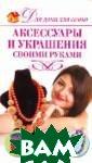Аксессуары и ук рашения своими  руками Н. Н. Се востьянова Укра шения любят все  женщины. Не се крет, что они д елают стильным  практически люб ой наряд. Однак