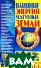 Влияние энергии  Матушки-Земли  А. М. Харенко З адумывались ли  вы о том, что в лияет на ваше з доровье и даже  на судьбу - еже часно и ежемину тно? Энергия ма