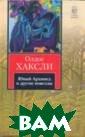 Юный Архимед и  другие новеллы  Олдос Хаксли 35 2 стр. Интеллек туальные, остро умные произведе ния, каждое из  которых своей с южетной отточен ностью и глубин