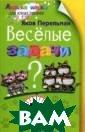 Веселые задачи  Перельман Я.И.  В книге Я.И. Пе рельмана предст авлены оригинал ьные задачи для  тренировки соо бразительности:  математические  головоломки, в