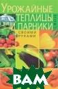 Урожайные тепли цы и парники. С воими руками С.  Малай Из этой  книги вы узнает е: как сконстру ировать и обору довать теплицу;  особенности вы ращивания разли