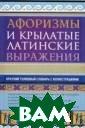 Афоризмы и крыл атые латинские  выражения Рыжак  Е.А. 192 с.<P> Книга знакомит  со значением и  случаями употре бления слов и в ыражений гречес кого и латинско