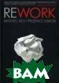 Rework: бизнес  без предрассудк ов Фрайд Джейсо н Эта книга ста ла бестселлером  в Америке сраз у после выхода.  И немудрено -  она переворачив ает устоявшиеся