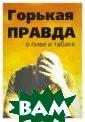 Горькая правда  о пиве и табаке  Клименко И. В  сборник включен ы научно-популя рные статьи, ра ссказывающие до ступным языком  о влиянии пива  и табакокурения