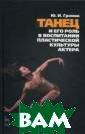 Танец и его рол ь в воспитании  пластической ку льтуры актера -  2 изд. Громов  Ю.В. 256 с.В кн иге рассматрива ются вопросы сц енической педаг огики, показана