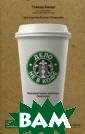 Дело не в кофе:  корпоративная  культура Starbu cks Бехар Говар д Компания долж на рассматриват ь и своих сотру дников, и своих  клиентов прежд е всего как люд