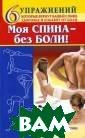 Моя спина - без  боли. 6 упражн ений, которые в ернут вашей спи не здоровье и и збавят от боли  Татьяна Кольчуг ина Более 70 пр оцентов людей в  мире хоть одна