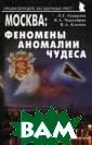 Москва: феномен ы, аномалии, чу деса. Путеводит ель Чернобров В адим Александро вич Эта книга -  о Москве. О то й ее части, кот орой никогда Вы  не найдете в о