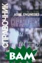 Справочник инже нера. Инженерна я механика Клиф форд М. Перевод  издания справо чника Asme Engi neer`s, впервые  опубликованног о на английском  языке в 2001 г