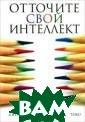 Отточите свой и нтеллект Роберт  Дж. Стернберг  Книга содержит  множество спосо бов, техник и п риемов, позволя ющих улучшить м ыслительные нав ыки и подняться