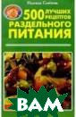 500 лучших реце птов раздельног о питания Семен ова Надежда В с воей книге Н. С еменова делится  с читателями с воим личным опы том оздоровлени я на основе мет