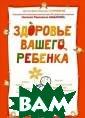 Здоровье вашего  ребенка. Книга  для разумных р одителей Юрий С тароверов Самое  важное при ухо де как за здоро вым, так и за б ольным ребенком . Книга-итог, и