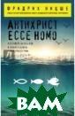 Антихрист. Ecce  Homo Ницше Фри дрих Вильгельм  В сборнике пред ставлены два пр оизведения Фрид риха Ницше -`Ан тихрист` и`Ecce  Homo` - послед ние, написанные