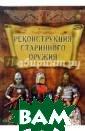 Реконструкция с таринного оружи я Хорев Валерий  Николаевич Эта  книга для тех,  кто увлекается  средневековьем  и, вопреки сло жившемуся рынку  доспехов и все