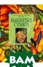Вышитые сумки Е . Морозова, Г.  Мухина, О. Сотн икова, Е. Шурши ков Эта книга п освящена сумкам , украшенным вы шивкой крестом.  Они придадут в ашему образу за