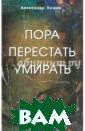 Пора перестать  умирать Алексан др Клюев Вашему  вниманию предл агаются выступл ение и беседы в рача-психофизио лога, Александр а Клюева, посвя щенные проблеме