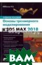 Основы трехмерн ого моделирован ия в 3DS MAX 20 18 Аббасов Ифти хар Балакиши ог лы Книга предна значена для изу чения основ тре хмерного компью терного моделир