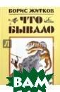 Что бывало Житк ов Борис Степан ович ISBN:978-5 -08-005612-3
