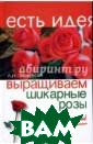 Выращиваем шика рные розы - это  непросто! Л. И . Мовсесян Розы , в отличие от  других красивоц ветущих кустарн иков, более тре бовательны к ус ловиям выращива