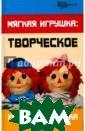 Мягкая игрушка.  Творческое раз витие ребенка М аксимук Анна Ми хайловна Книга  рассказывает о  замечательном м ире игрушек, бл агодаря которым  развивается ре