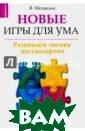 Новые игры для  ума: развиваем  логику нестанда ртно Медведев В иктор Несмотря  на то что в пос ледние десятиле тия в мире появ илось множество  интересных ком