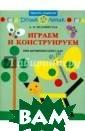 Играем и констр уируем. Книга д ля родителей и  детей 3-4 лет А . В. Белошистая  Книга содержит  подборку конст руктивных игр д ля развития наг лядно-действенн