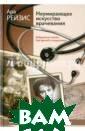 Неумирающее иск усство врачеван ия. Бабушкины с казки для враче й и пациентов А ра Рейзис Перед  вами - записки  одного из лучш их врачей стран ы, профессора А