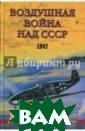 Воздушная война  над СССР. 1941  Г. В. Корнюхин   416 стр.Чуть  ли не единодушн ым стало мнение  о том, что сов етская авиация  в 1941 году не  оказывала серье
