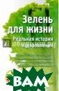 Зелень для жизн и. Реальная ист ория оздоровлен ия Бутенко Викт ория 192 с.<p>Е динственный спо соб сохранить з доровье — есть  то, что не хоче шь, пить то, чт