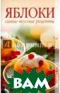 Яблоки. Самые в кусные рецепты  Т. В. Лагутина  Диетологи давно  доказали: самы е полезные фрук ты - это те, чт о выросли в той  местности, в к оторой человек
