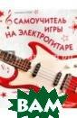 Самоучитель игр ы на электрогит аре + аудиокурс  Агеев Дмитрий  Викторович Как  правильно подкл ючить гитару? К акую гитару выб рать и как ее п равильно настро