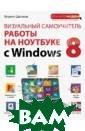 Визуальный само учитель работы  на ноутбуке с W indows 8 Шагако в Кирилл Игорев ич Начинающему  пользователю ко мпьютера, ноутб ука или планшет а требуются нем