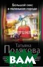 Большой секс в  маленьком город е Полякова Тать яна Викторовна  Не очень-то при ятно обнаружить  в багажнике со бственного авто мобиля труп. Вп рочем, Ольгу Ря