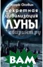 Секретная цивил изация Луны Осо вин Игорь Алекс еевич Почему в  начале 1970-х г одов США и СССР  одновременно с вернули програм мы по исследова нию Луны? Что з