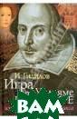 Игра об Уильяме  Шекспире, или  Тайна Великого  Феникса И. Гили лов Эта книга -  результат нова торских исследо ваний литератур ных и историчес ких фактов, свя