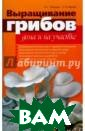 Выращивание гри бов дома и на у частке Челищев  А. Выращивание  грибов дома и н а участке ISBN: 978-5-75780-351 -7