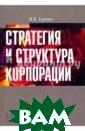 Стратегия и стр уктура корпорац ии И. Б. Гурков  Книга представ ляет собой сист емное изложение  инструментов р азработки и реа лизации корпора тивных стратеги
